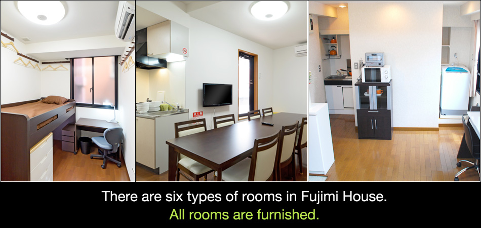 There are six types of rooms in Fujimi House.All rooms are furnished.